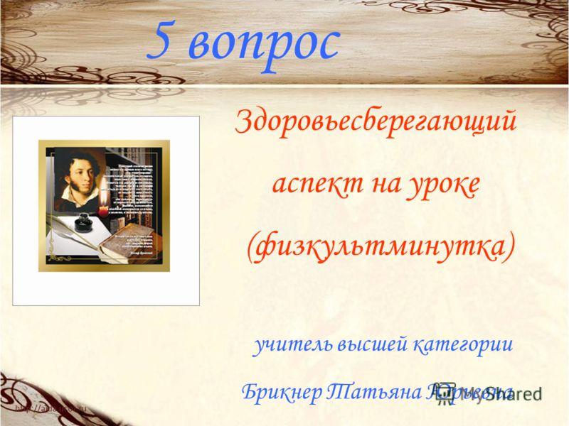 5 вопрос Здоровьесберегающий аспект на уроке (физкультминутка) учитель высшей категории Брикнер Татьяна Юрьевна