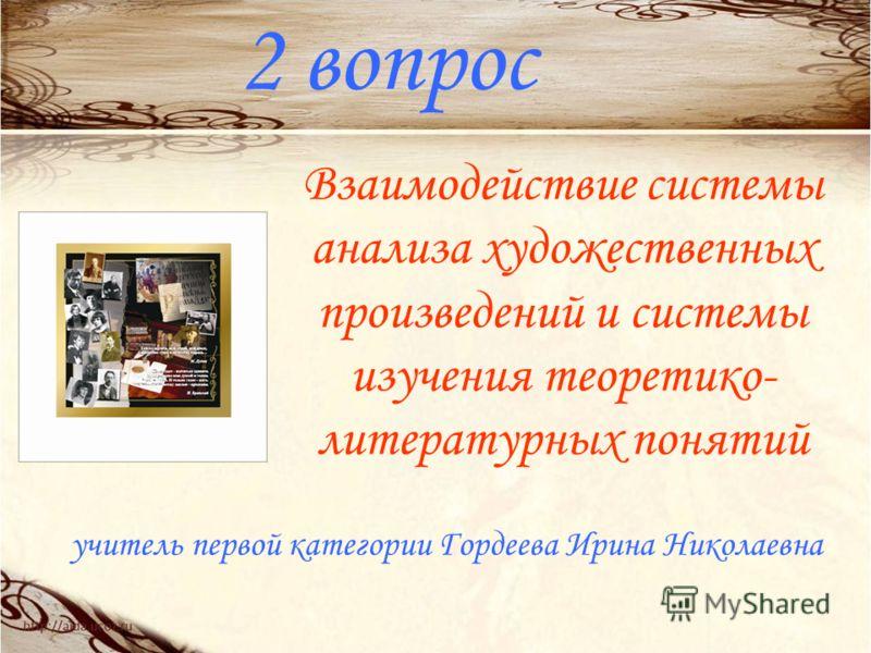 2 вопрос Взаимодействие системы анализа художественных произведений и системы изучения теоретико- литературных понятий учитель первой категории Гордеева Ирина Николаевна