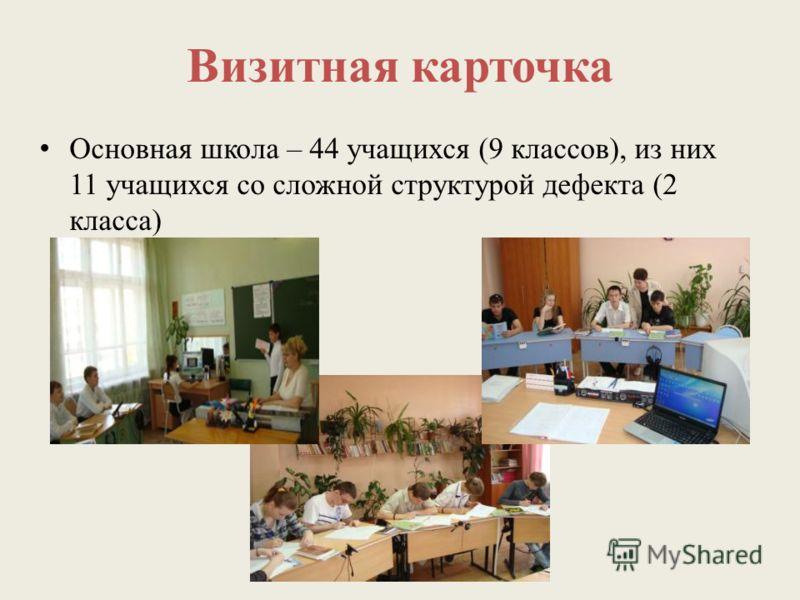 Визитная карточка Основная школа – 44 учащихся (9 классов), из них 11 учащихся со сложной структурой дефекта (2 класса)