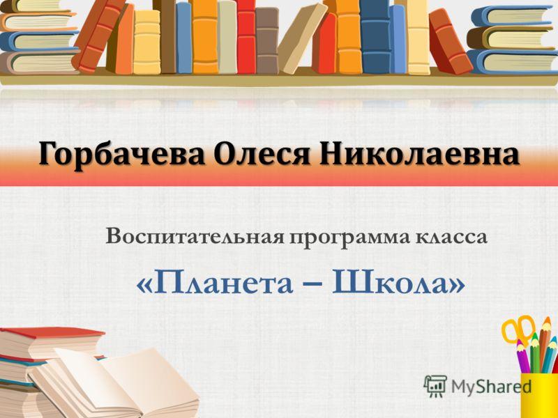 Горбачева Олеся Николаевна Воспитательная программа класса «Планета – Школа»