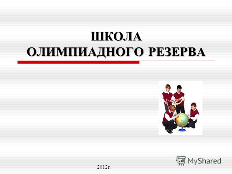 ШКОЛА ОЛИМПИАДНОГО РЕЗЕРВА 2012г.