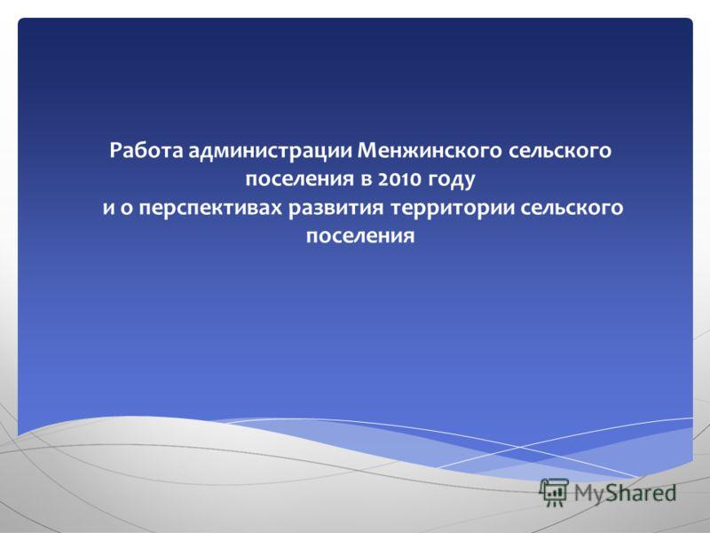 Работа администрации Менжинского сельского поселения в 2010 году и о перспективах развития территории сельского поселения