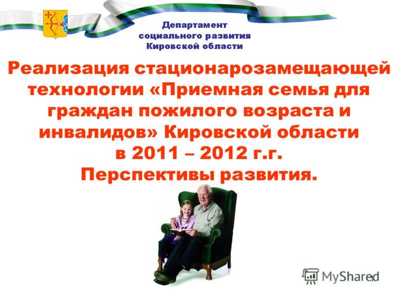 1 Реализация стационарозамещающей технологии «Приемная семья для граждан пожилого возраста и инвалидов» Кировской области в 2011 – 2012 г.г. Перспективы развития.