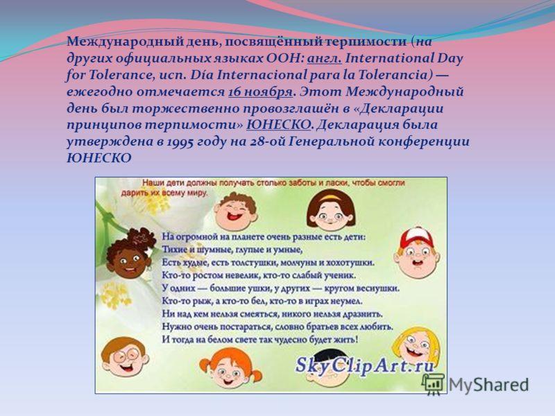 Международный день, посвящённый терпимости (на других официальных языках ООН: англ. International Day for Tolerance, исп. Día Internacional para la Tolerancia) ежегодно отмечается 16 ноября. Этот Международный день был торжественно провозглашён в «Де
