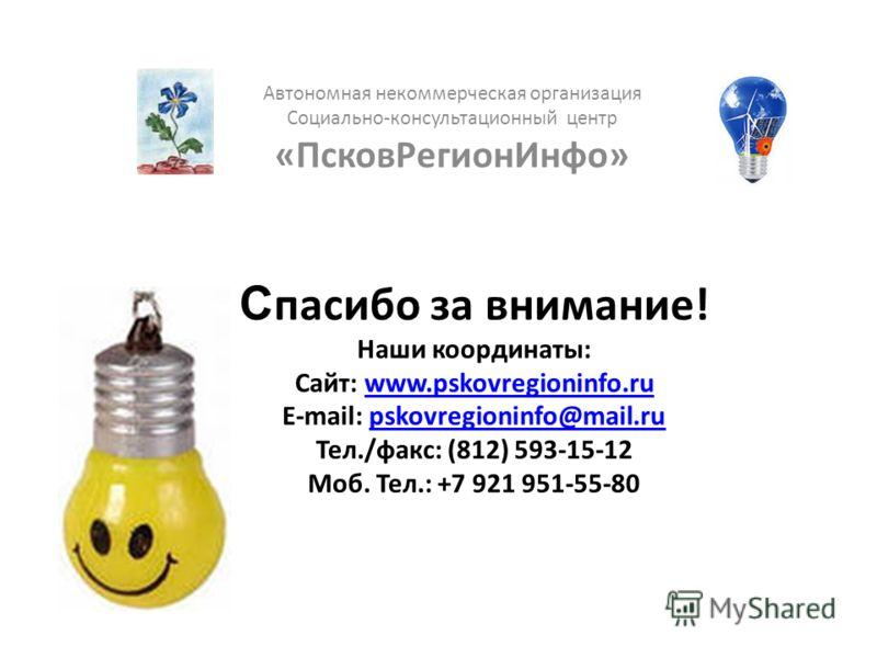 С пасибо за внимание! Наши координаты: Сайт: www.pskovregioninfo.ru E-mail: pskovregioninfo@mail.ru Тел./факс: (812) 593-15-12 Моб. Тел.: +7 921 951-55-80www.pskovregioninfo.rupskovregioninfo@mail.ru Автономная некоммерческая организация Cоциально-ко
