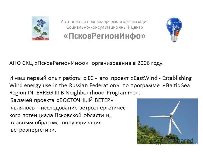 АНО СКЦ «ПсковРегионИнфо» организованна в 2006 году. И наш первый опыт работы с ЕС - это проект «EastWind - Establishing Wind energy use in the Russian Federation» по программе «Baltic Sea Region INTERREG III B Neighbourhood Programme». Задачей проек