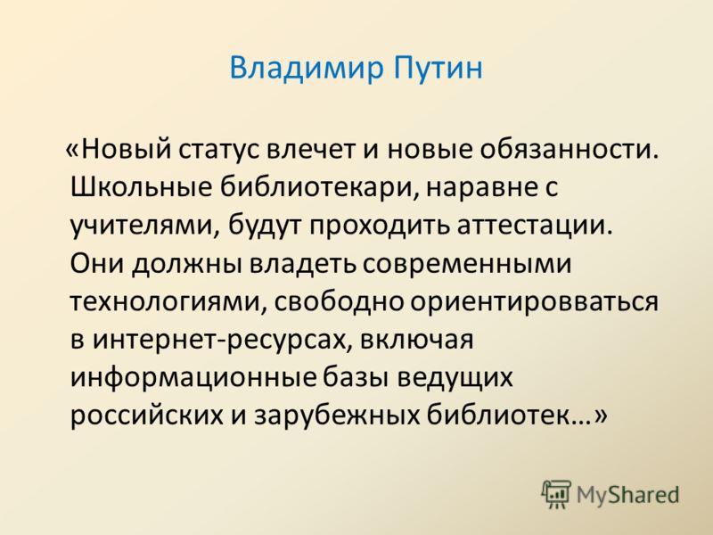 Владимир Путин «Новый статус влечет и новые обязанности. Школьные библиотекари, наравне с учителями, будут проходить аттестации. Они должны владеть современными технологиями, свободно ориентировваться в интернет-ресурсах, включая информационные базы
