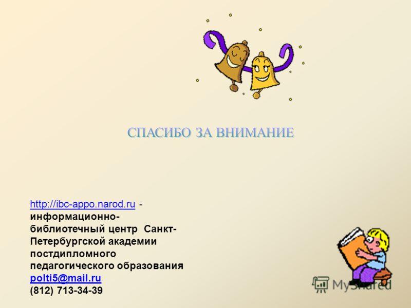 http://ibc-appo.narod.ruhttp://ibc-appo.narod.ru - информационно- библиотечный центр Санкт- Петербургской академии постдипломного педагогического образования polti5@mail.ru (812) 713-34-39