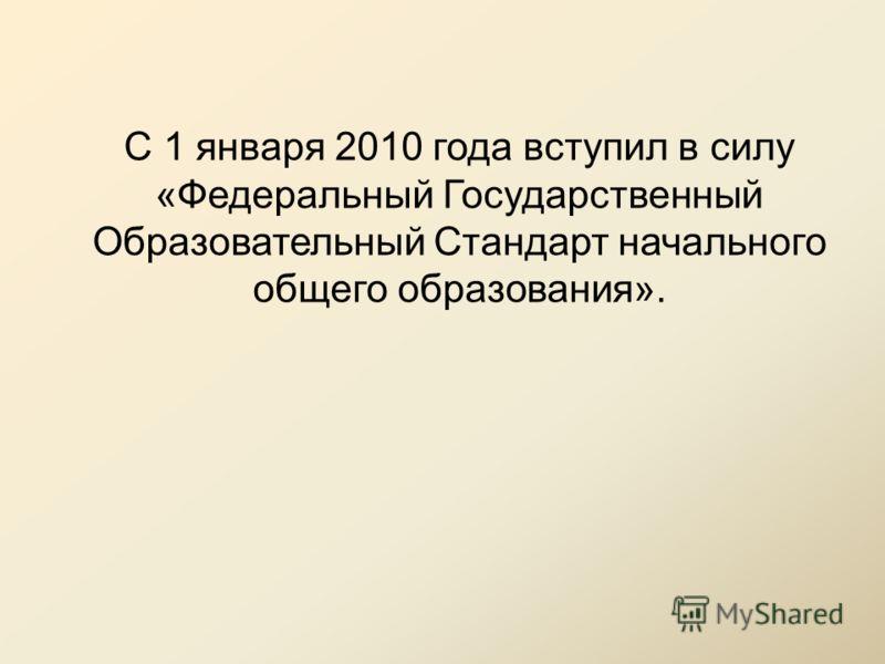 С 1 января 2010 года вступил в силу «Федеральный Государственный Образовательный Стандарт начального общего образования».