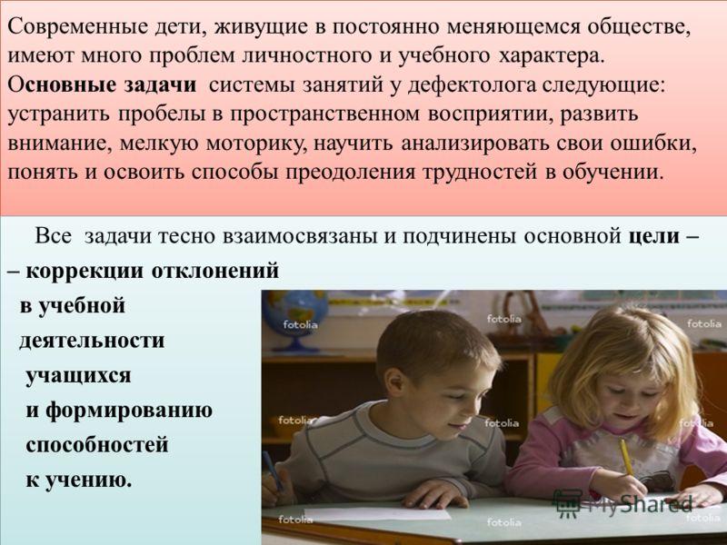 Современные дети, живущие в постоянно меняющемся обществе, имеют много проблем личностного и учебного характера. Основные задачи системы занятий у дефектолога следующие: устранить пробелы в пространственном восприятии, развить внимание, мелкую мотори