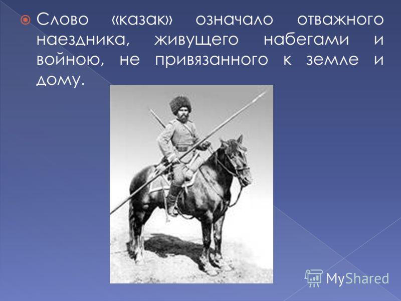 Слово «казак» означало отважного наездника, живущего набегами и войною, не привязанного к земле и дому.