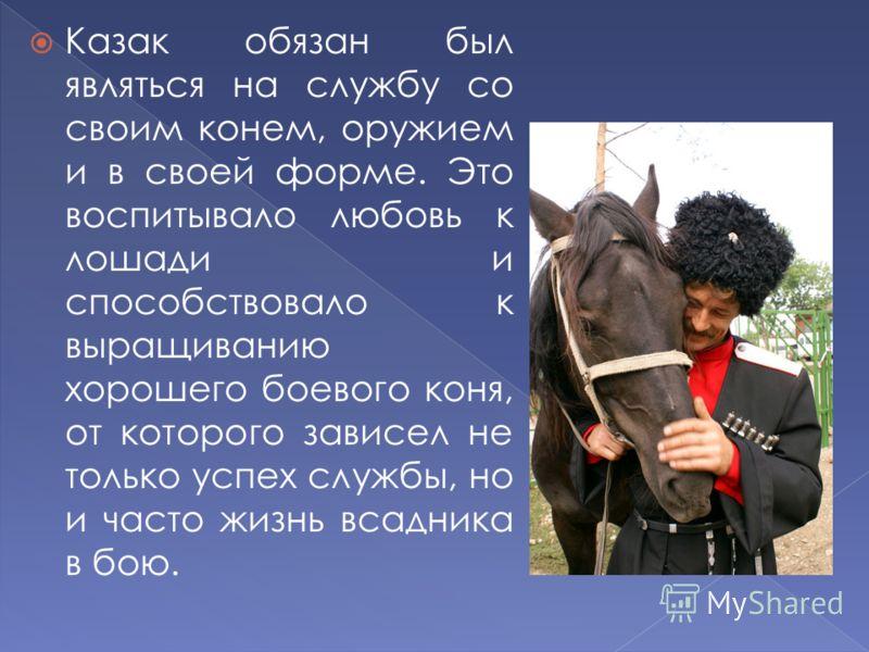Казак обязан был являться на службу со своим конем, оружием и в своей форме. Это воспитывало любовь к лошади и способствовало к выращиванию хорошего боевого коня, от которого зависел не только успех службы, но и часто жизнь всадника в бою.