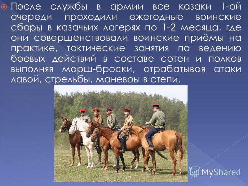 После службы в армии все казаки 1-ой очереди проходили ежегодные воинские сборы в казачьих лагерях по 1-2 месяца, где они совершенствовали воинские приёмы на практике, тактические занятия по ведению боевых действий в составе сотен и полков выполняя м
