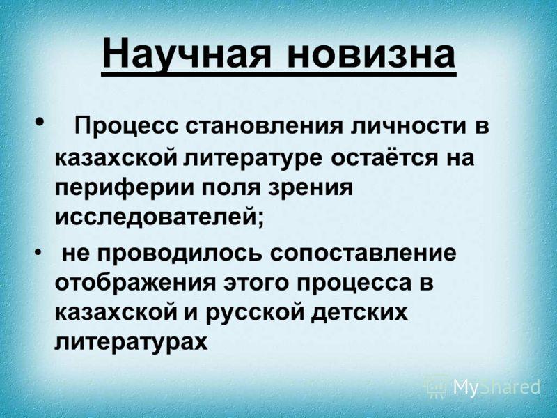 Научная новизна п роцесс становления личности в казахской литературе остаётся на периферии поля зрения исследователей; не проводилось сопоставление отображения этого процесса в казахской и русской детских литературах