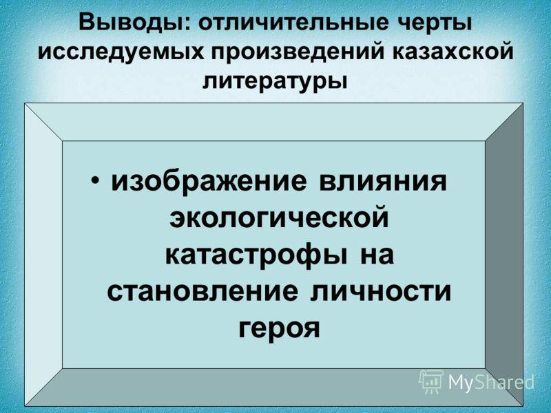 Выводы: отличительные черты исследуемых произведений казахской литературы изображение влияния экологической катастрофы на становление личности героя