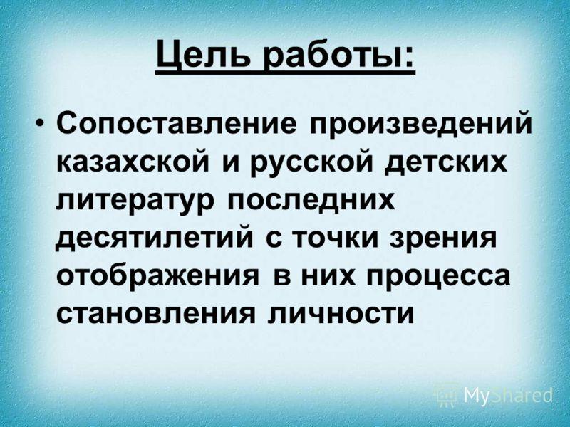 Цель работы: Сопоставление произведений казахской и русской детских литератур последних десятилетий с точки зрения отображения в них процесса становления личности