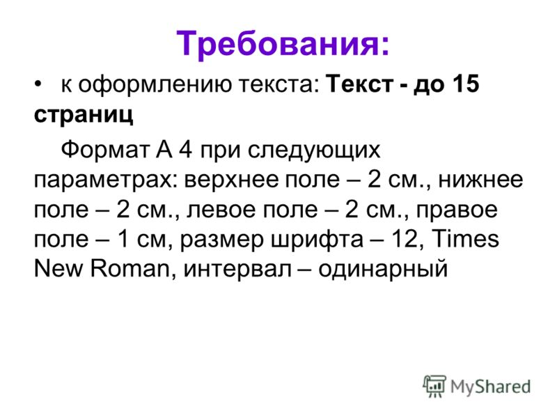 Требования: к оформлению текста: Текст - до 15 страниц Формат А 4 при следующих параметрах: верхнее поле – 2 см., нижнее поле – 2 см., левое поле – 2 см., правое поле – 1 см, размер шрифта – 12, Times New Roman, интервал – одинарный