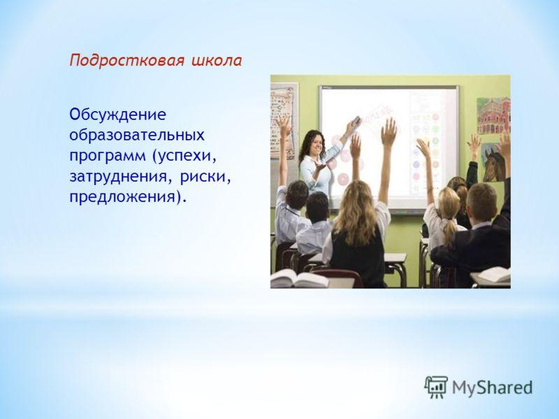Подростковая школа Обсуждение образовательных программ (успехи, затруднения, риски, предложения).