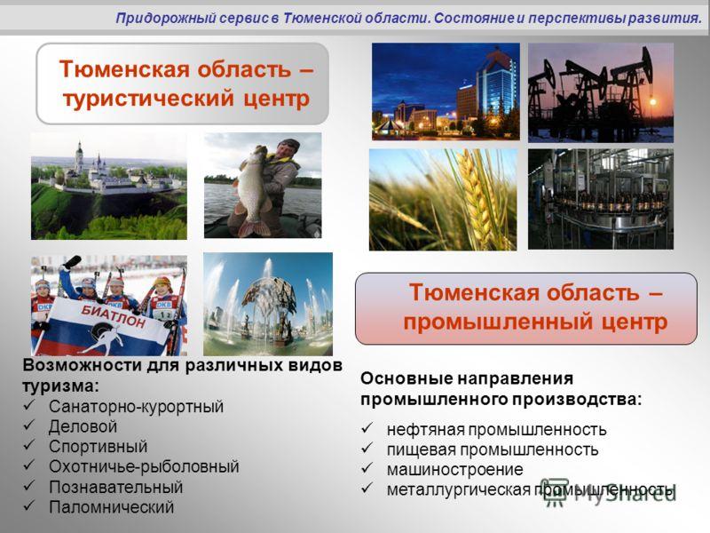 Тюменская область – туристический центр Возможности для различных видов туризма: Санаторно-курортный Деловой Спортивный Охотничье-рыболовный Познавательный Паломнический Придорожный сервис в Тюменской области. Состояние и перспективы развития. Тюменс