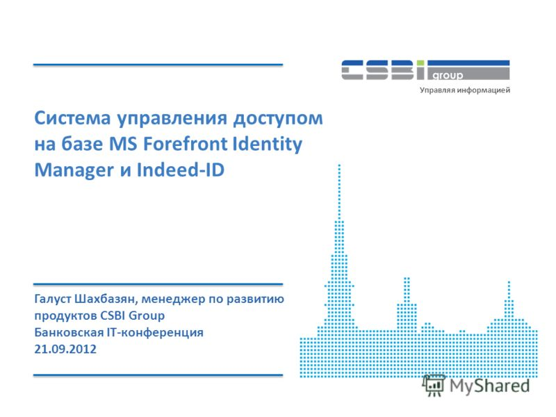 www.csbigroup.ruУправление доступом на базе MS Forefront Identity Manager и Indeed-ID Управляя информацией Система управления доступом на базе MS Forefront Identity Manager и Indeed-ID Галуст Шахбазян, менеджер по развитию продуктов CSBI Group Банков
