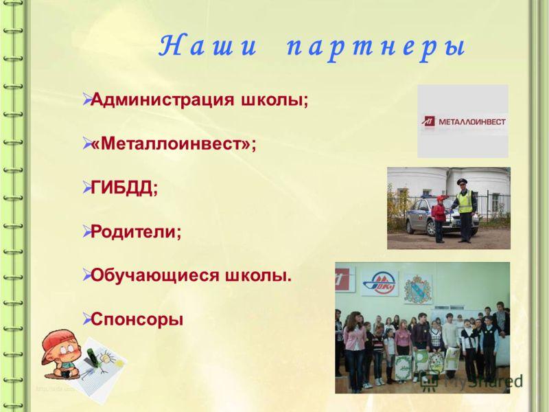Н а ш и п а р т н е р ы Администрация школы; «Металлоинвест»; ГИБДД; Родители; Обучающиеся школы. Спонсоры