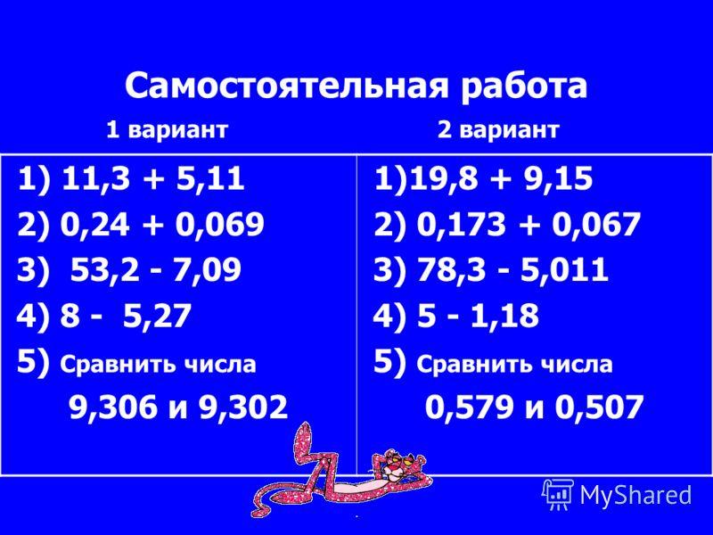 Самостоятельная работа 1) 11,3 + 5,11 2) 0,24 + 0,069 3) 53,2 - 7,09 4) 8 - 5,27 5) Сравнить числа 9,306 и 9,302 1)19,8 + 9,15 2) 0,173 + 0,067 3) 78,3 - 5,011 4) 5 - 1,18 5) Сравнить числа 0,579 и 0,507 1 вариант2 вариант.