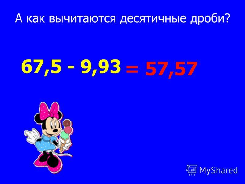А как вычитаются десятичные дроби? 67,5 - 9,93 = 57,57