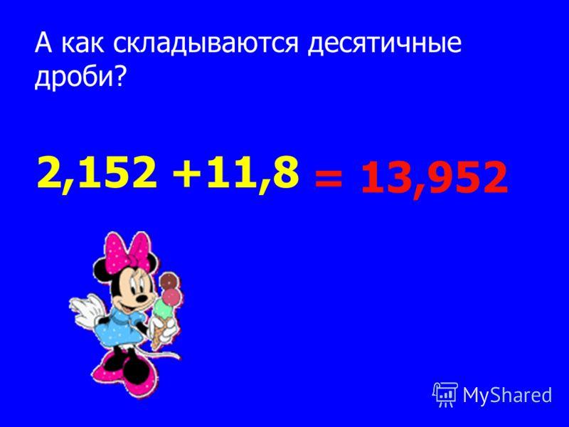 А как складываются десятичные дроби? 2,152 +11,8 = 13,952