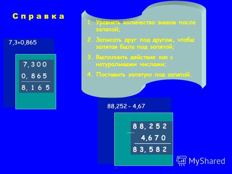 1.Уравнять количество знаков после запятой; 2.Записать друг под другом, чтобы запятая была под запятой; 3.Выполнить действие как с натуральными числами; 4.Поставить запятую под запятой. 7,3+0,865 7, 3 0 0 0, 8 6 5 8, 1 6 5 8 8, 2 5 2 4,6 7 0 8 3, 5 8