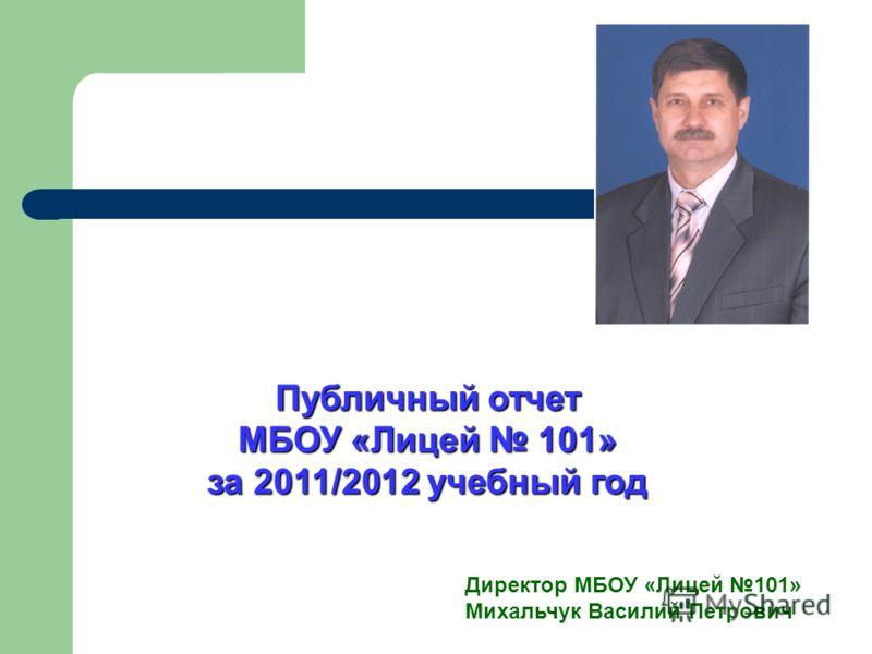 Публичный отчет МБОУ «Лицей 101» за 2011/2012 учебный год Директор МБОУ «Лицей 101» Михальчук Василий Петрович