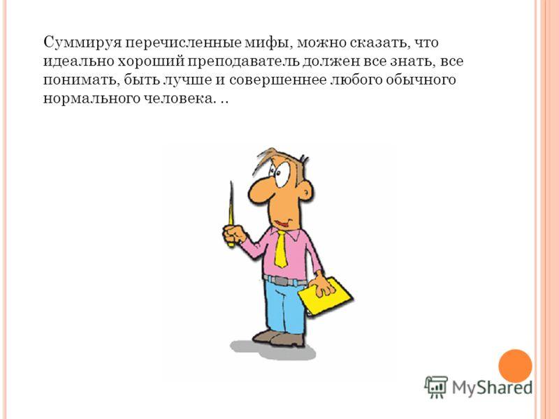 Суммируя перечисленные мифы, можно сказать, что идеально хороший преподаватель должен все знать, все понимать, быть лучше и совершеннее любого обычного нормального человека...