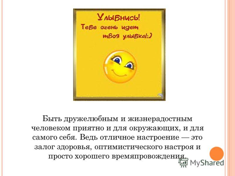 Быть дружелюбным и жизнерадостным человеком приятно и для окружающих, и для самого себя. Ведь отличное настроение это залог здоровья, оптимистического настроя и просто хорошего времяпровождения.