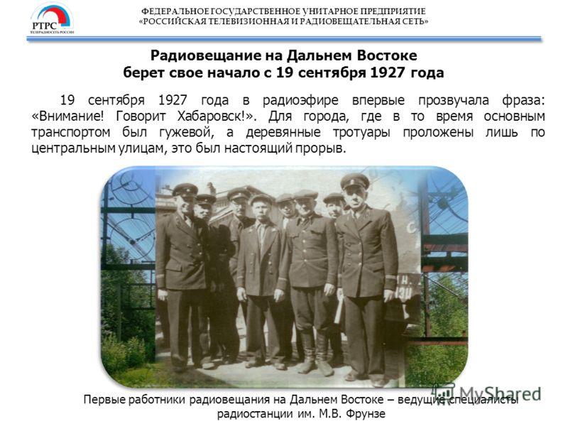 ФЕДЕРАЛЬНОЕ ГОСУДАРСТВЕННОЕ УНИТАРНОЕ ПРЕДПРИЯТИЕ «РОССИЙСКАЯ ТЕЛЕВИЗИОННАЯ И РАДИОВЕЩАТЕЛЬНАЯ СЕТЬ» Радиовещание на Дальнем Востоке берет свое начало с 19 сентября 1927 года 19 сентября 1927 года в радиоэфире впервые прозвучала фраза: «Внимание! Гов