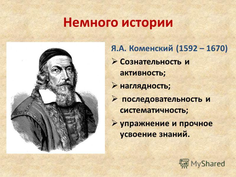 Немного истории Я.А. Коменский (1592 – 1670) Сознательность и активность; наглядность; последовательность и систематичность; упражнение и прочное усвоение знаний.