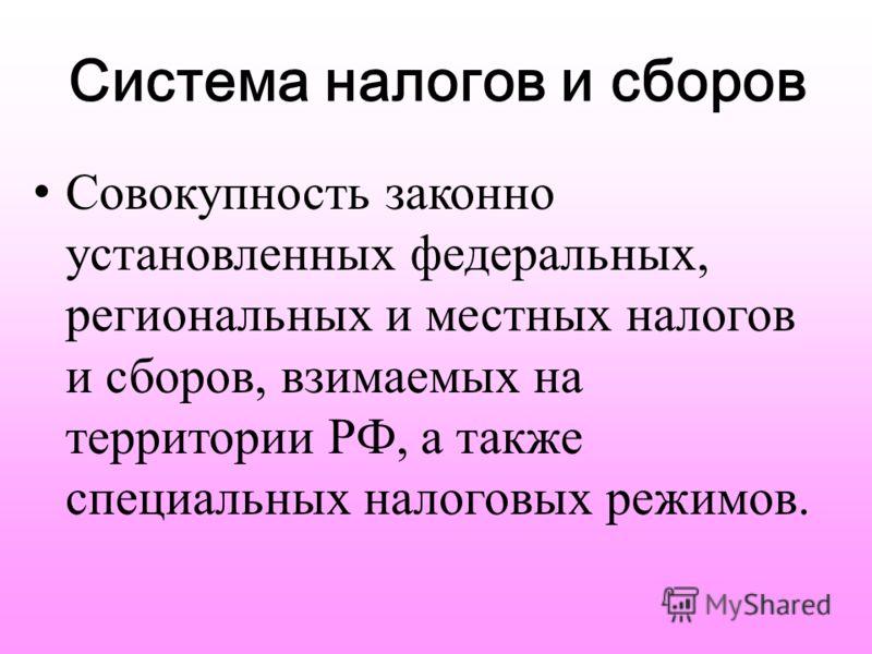 Система налогов и сборов Совокупность законно установленных федеральных, региональных и местных налогов и сборов, взимаемых на территории РФ, а также специальных налоговых режимов.