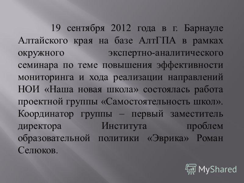 19 сентября 2012 года в г. Барнауле Алтайского края на базе АлтГПА в рамках окружного экспертно - аналитического семинара по теме повышения эффективности мониторинга и хода реализации направлений НОИ « Наша новая школа » состоялась работа проектной г