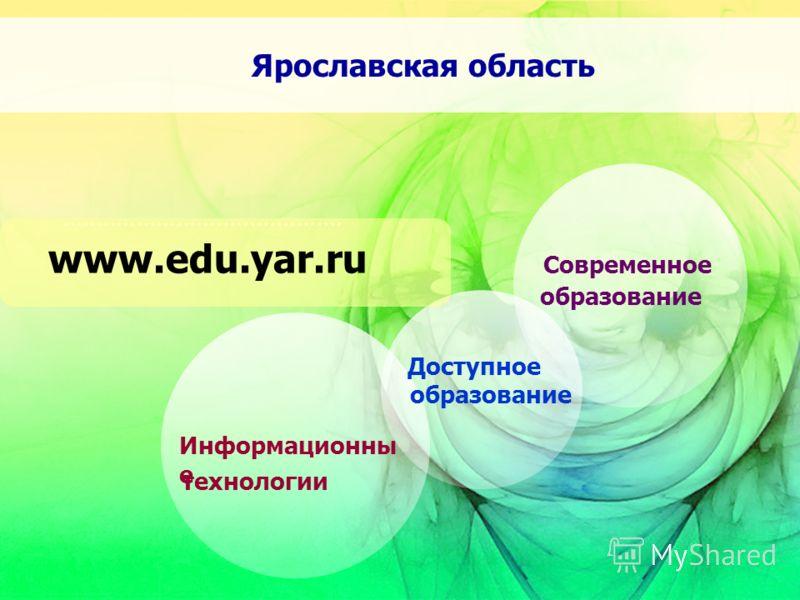 технологии Информационны е образование Доступное Современное образование www.edu.yar.ru Ярославская область