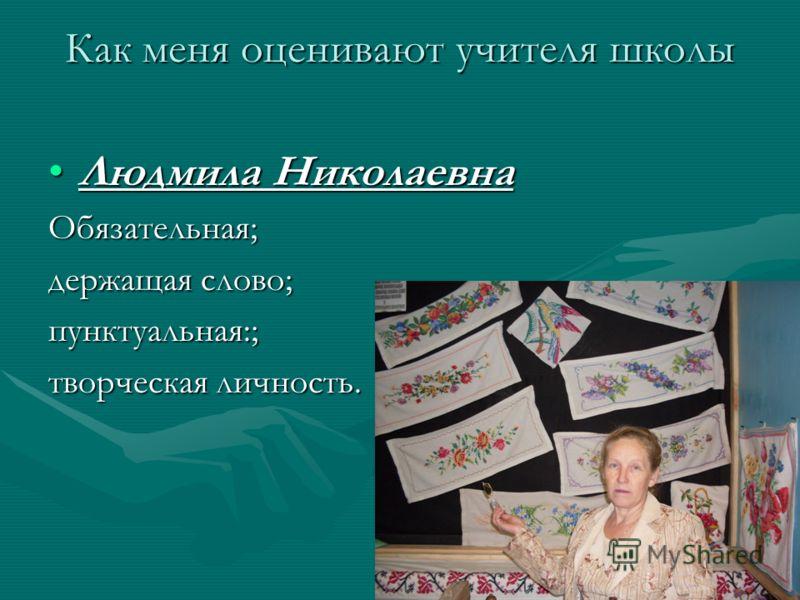 Как меня оценивают учителя школы Людмила НиколаевнаЛюдмила НиколаевнаОбязательная; держащая слово; пунктуальная:; творческая личность.