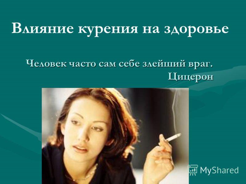 Человек часто сам себе злейший враг. Цицерон Влияние курения на здоровье