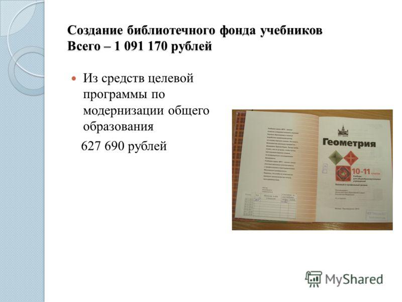 Создание библиотечного фонда учебников Всего – 1 091 170 рублей Из средств целевой программы по модернизации общего образования 627 690 рублей