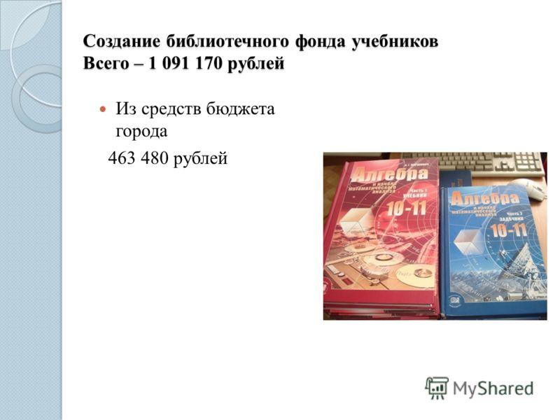 Создание библиотечного фонда учебников Всего – 1 091 170 рублей Из средств бюджета города 463 480 рублей
