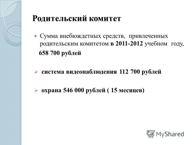 Родительский комитет Сумма внебюждетных средств, привлеченных родительским комитетом в 2011-2012 учебном году, 658 700 рублей система видеонаблюдения 112 700 рублей охрана 546 000 рублей ( 15 месяцев)