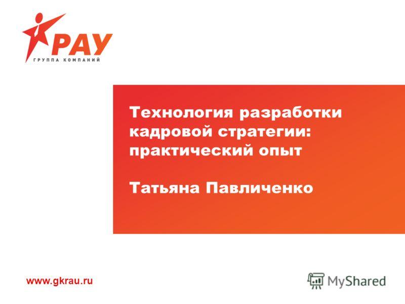 www.gkrau.ru Технология разработки кадровой стратегии: практический опыт Татьяна Павличенко