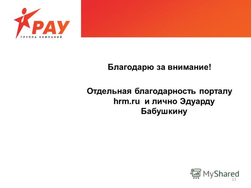 13 Благодарю за внимание! Отдельная благодарность порталу hrm.ru и лично Эдуарду Бабушкину