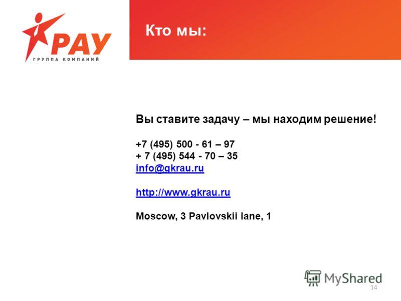 Кто мы: Вы ставите задачу – мы находим решение! +7 (495) 500 - 61 – 97 + 7 (495) 544 - 70 – 35 info@gkrau.ru http://www.gkrau.ru Moscow, 3 Pavlovskii lane, 1 14