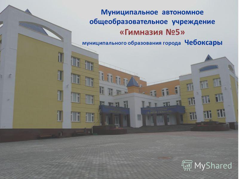 Муниципальное автономное общеобразовательное учреждение « Гимназия 5» муниципального образования города Чебоксары