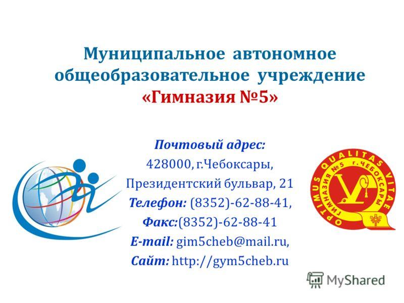 Муниципальное автономное общеобразовательное учреждение « Гимназия 5» Почтовый адрес : 428000, г. Чебоксары, Президентский бульвар, 21 Телефон : (8352)-62-88-41, Факс :(8352)-62-88-41 E-mail: gim5cheb@mail.ru, Сайт : http://g y m5cheb.ru
