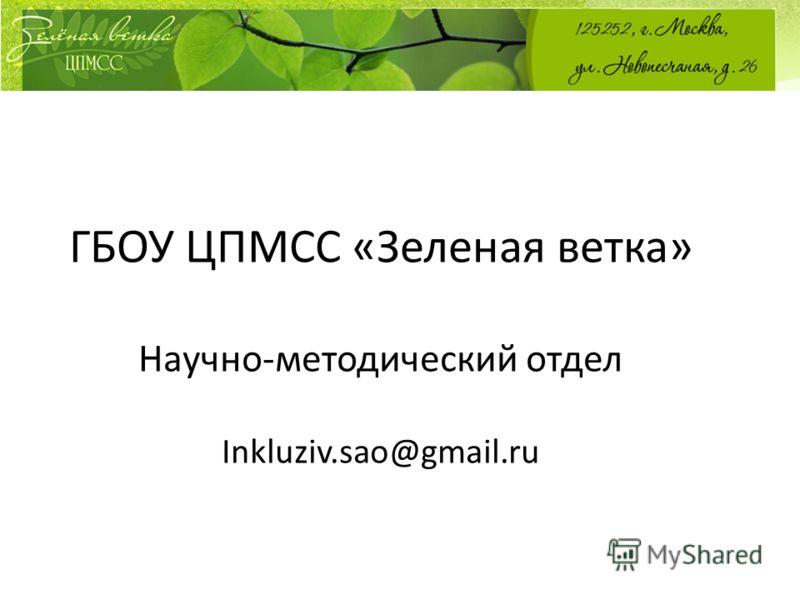 ГБОУ ЦПМСС «Зеленая ветка» Научно-методический отдел Inkluziv.sao@gmail.ru