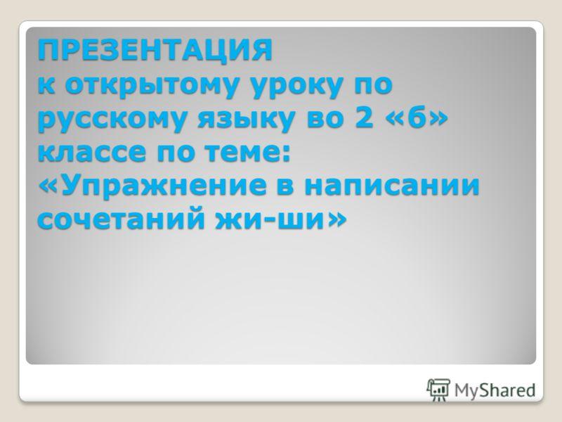ПРЕЗЕНТАЦИЯ к открытому уроку по русскому языку во 2 «б» классе по теме: «Упражнение в написании сочетаний жи-ши»