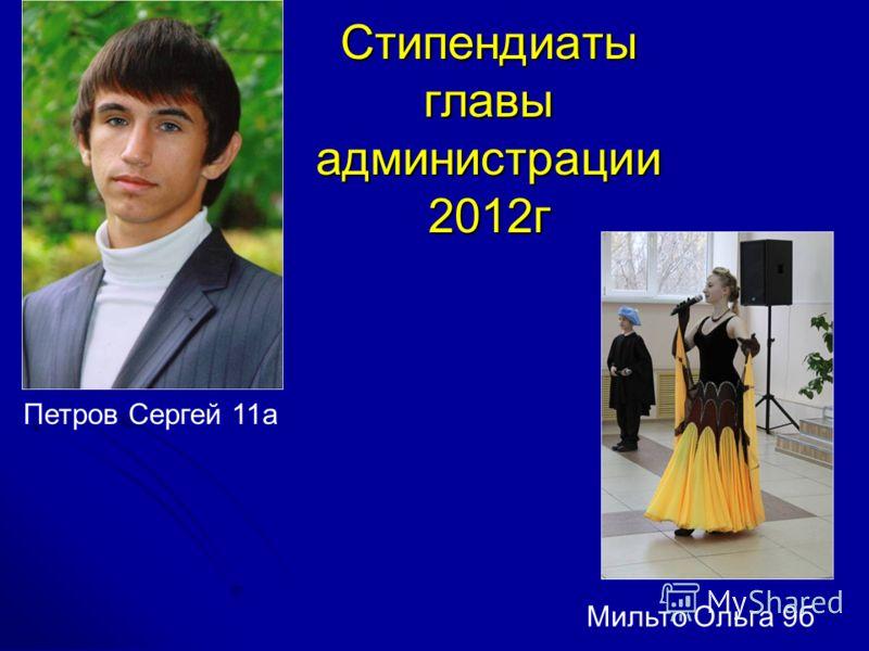 Стипендиаты главы администрации 2012г Петров Сергей 11а Мильто Ольга 9б